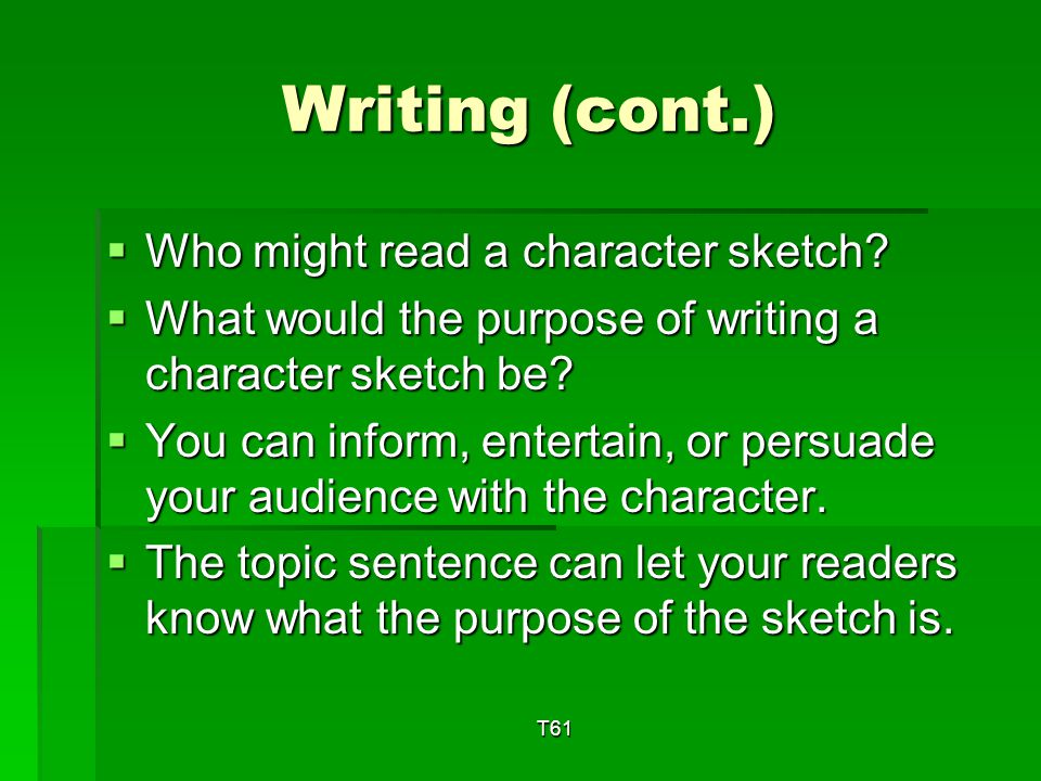 Writing Character Sketch Describes how a person looks, sounds, or actsDescribes how a person looks, sounds, or acts Tells what a person is likeTells what a person is like Includes a topic sentenceIncludes a topic sentence T61