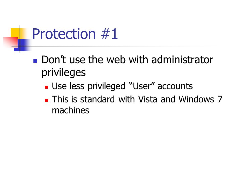 Protection #1 Don't use the web with administrator privileges Use less privileged User accounts This is standard with Vista and Windows 7 machines