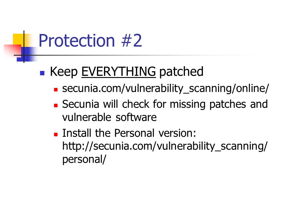 Protection #2 Keep EVERYTHING patched secunia.com/vulnerability_scanning/online/ Secunia will check for missing patches and vulnerable software Install the Personal version: http://secunia.com/vulnerability_scanning/ personal/