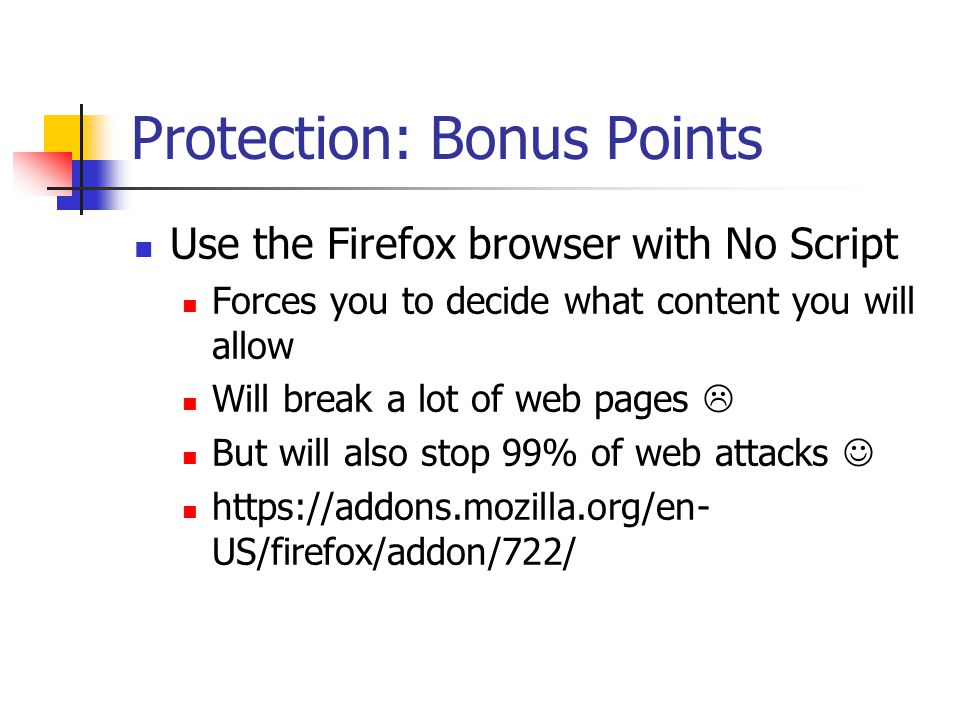 Protection: Bonus Points Use the Firefox browser with No Script Forces you to decide what content you will allow Will break a lot of web pages  But will also stop 99% of web attacks https://addons.mozilla.org/en- US/firefox/addon/722/