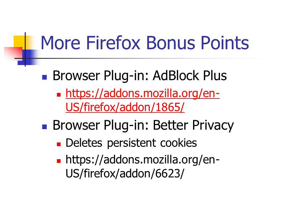 More Firefox Bonus Points Browser Plug-in: AdBlock Plus https://addons.mozilla.org/en- US/firefox/addon/1865/ https://addons.mozilla.org/en- US/firefox/addon/1865/ Browser Plug-in: Better Privacy Deletes persistent cookies https://addons.mozilla.org/en- US/firefox/addon/6623/