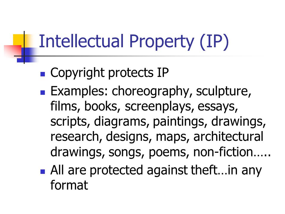 Intellectual Property (IP) Copyright protects IP Examples: choreography, sculpture, films, books, screenplays, essays, scripts, diagrams, paintings, drawings, research, designs, maps, architectural drawings, songs, poems, non-fiction…..
