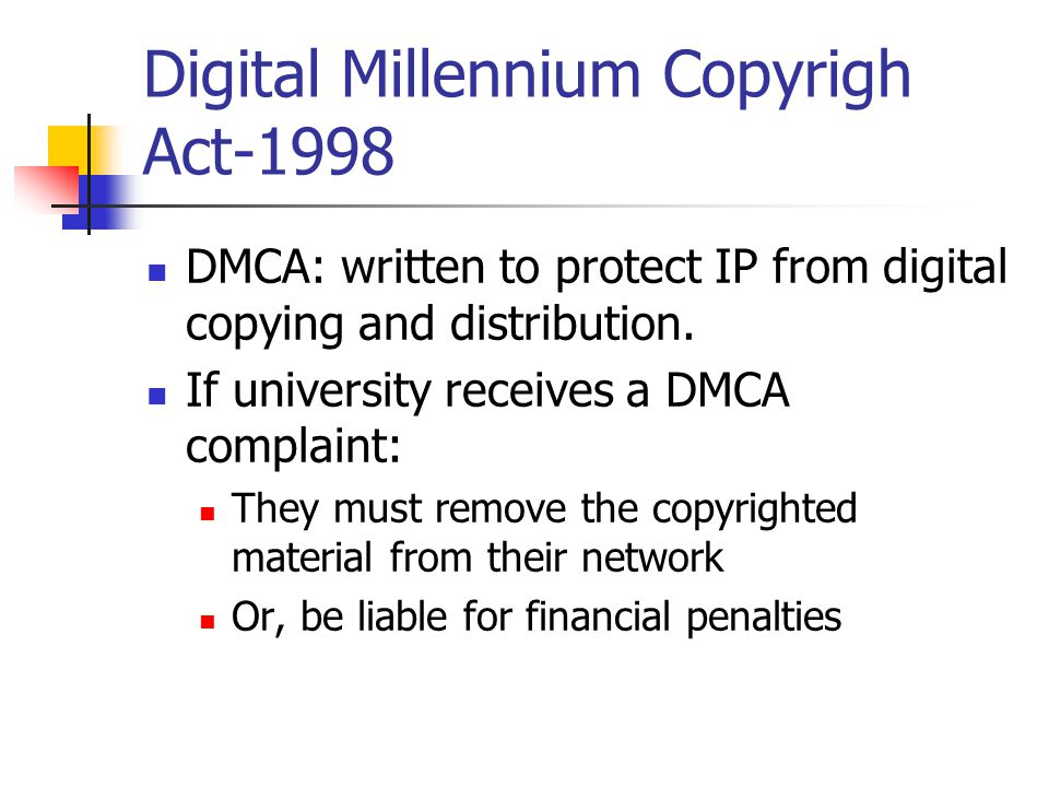 Digital Millennium Copyrigh Act-1998 DMCA: written to protect IP from digital copying and distribution.