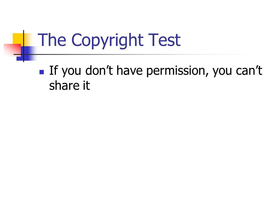 The Copyright Test If you don't have permission, you can't share it
