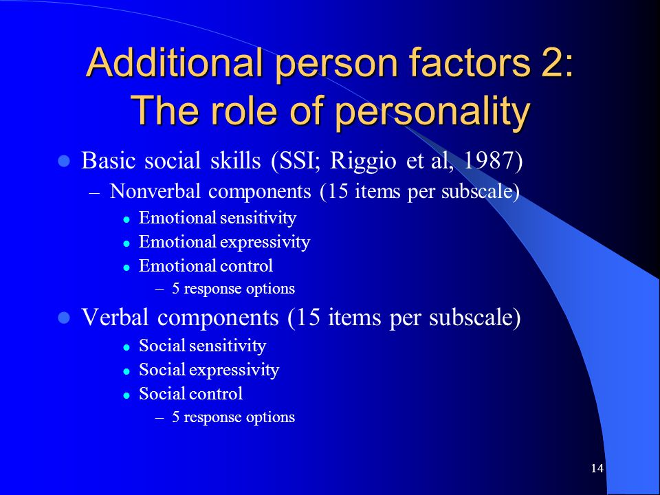 14 Additional person factors 2: The role of personality Basic social skills (SSI; Riggio et al, 1987) – Nonverbal components (15 items per subscale) Emotional sensitivity Emotional expressivity Emotional control –5 response options Verbal components (15 items per subscale) Social sensitivity Social expressivity Social control –5 response options