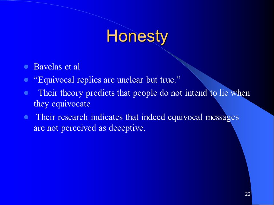 22 Honesty Bavelas et al Equivocal replies are unclear but true. Their theory predicts that people do not intend to lie when they equivocate Their research indicates that indeed equivocal messages are not perceived as deceptive.