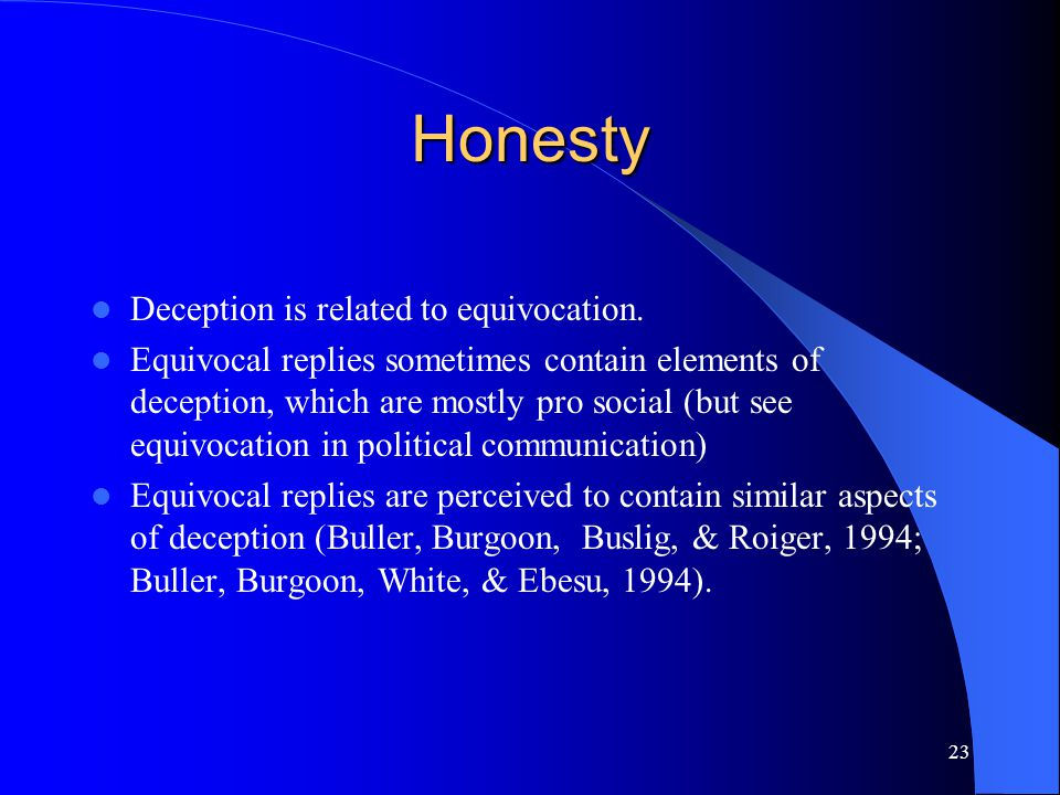 23 Honesty Deception is related to equivocation. Equivocal replies sometimes contain elements of deception, which are mostly pro social (but see equiv