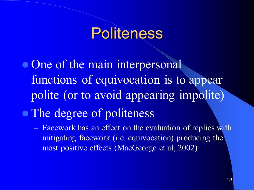 25 Politeness One of the main interpersonal functions of equivocation is to appear polite (or to avoid appearing impolite) The degree of politeness –