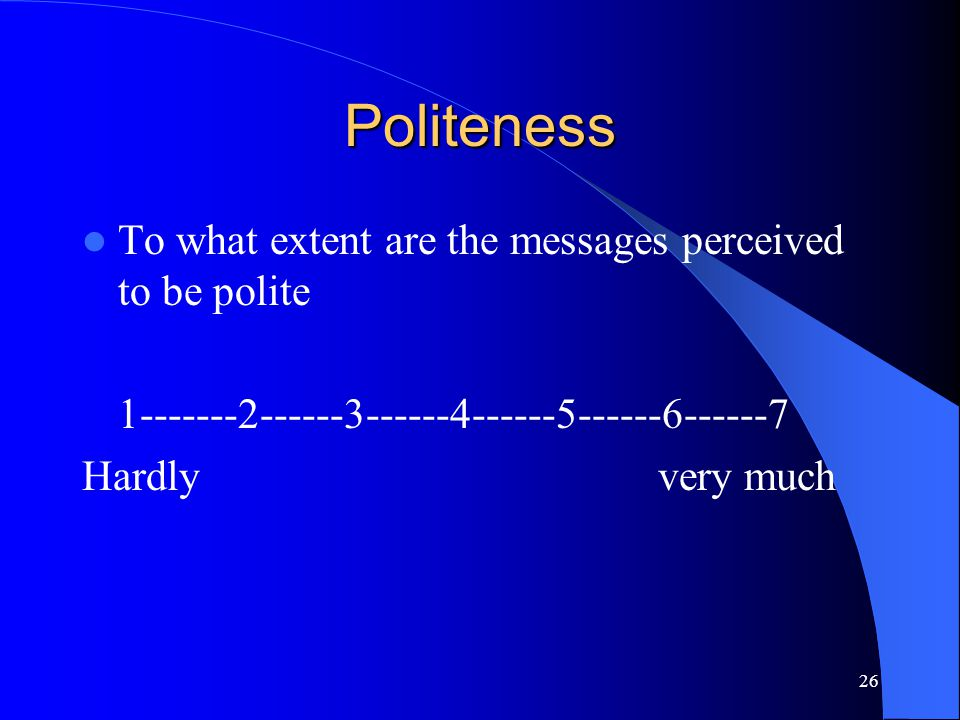 26 Politeness To what extent are the messages perceived to be polite 1-------2------3------4------5------6------7 Hardly very much