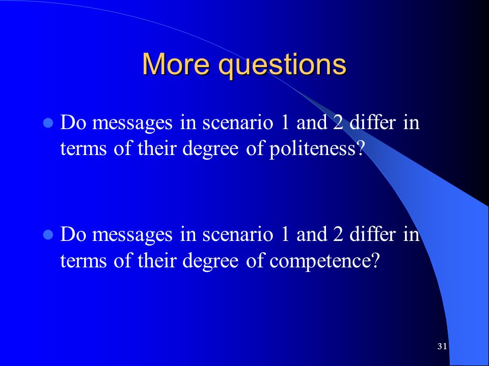 31 More questions Do messages in scenario 1 and 2 differ in terms of their degree of politeness? Do messages in scenario 1 and 2 differ in terms of th