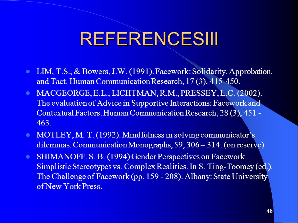 48 REFERENCESIII LIM, T.S., & Bowers, J.W. (1991). Facework: Solidarity, Approbation, and Tact. Human Communication Research, 17 (3), 415-450. MACGEOR