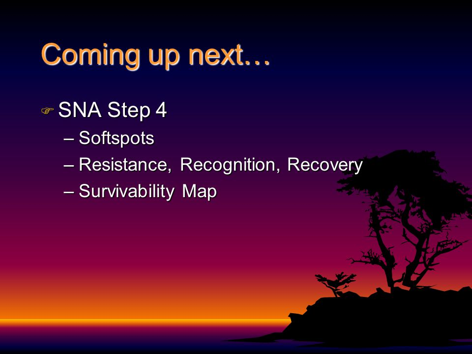 Coming up next… F SNA Step 4 –Softspots –Resistance, Recognition, Recovery –Survivability Map