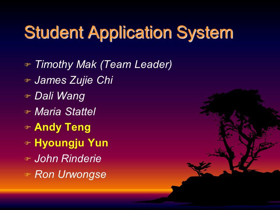 Student Application System F F Timothy Mak (Team Leader) F F James Zujie Chi F F Dali Wang F F Maria Stattel F F Andy Teng F F Hyoungju Yun F F John R