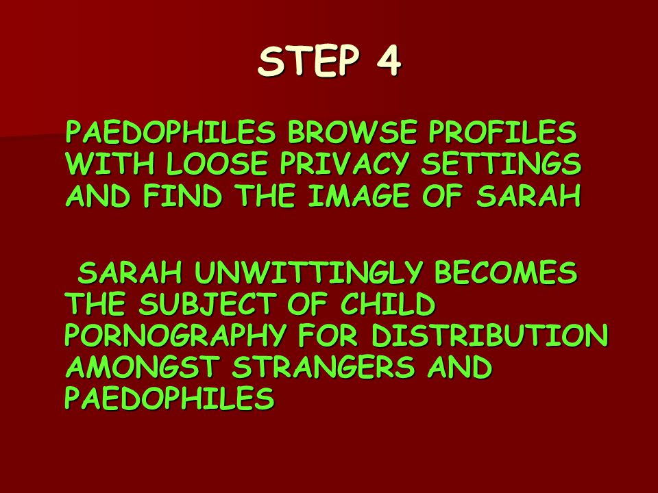 STEP 4 PAEDOPHILES BROWSE PROFILES WITH LOOSE PRIVACY SETTINGS AND FIND THE IMAGE OF SARAH PAEDOPHILES BROWSE PROFILES WITH LOOSE PRIVACY SETTINGS AND FIND THE IMAGE OF SARAH SARAH UNWITTINGLY BECOMES THE SUBJECT OF CHILD PORNOGRAPHY FOR DISTRIBUTION AMONGST STRANGERS AND PAEDOPHILES SARAH UNWITTINGLY BECOMES THE SUBJECT OF CHILD PORNOGRAPHY FOR DISTRIBUTION AMONGST STRANGERS AND PAEDOPHILES