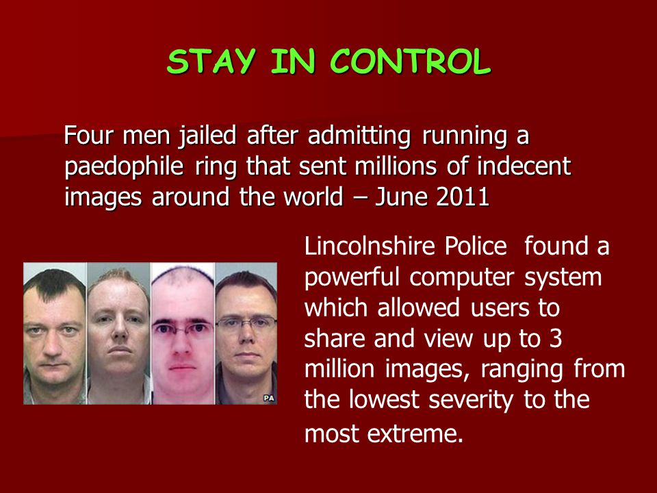 STAY IN CONTROL Four men jailed after admitting running a paedophile ring that sent millions of indecent images around the world – June 2011 Four men jailed after admitting running a paedophile ring that sent millions of indecent images around the world – June 2011 Lincolnshire Police found a powerful computer system which allowed users to share and view up to 3 million images, ranging from the lowest severity to the most extreme.