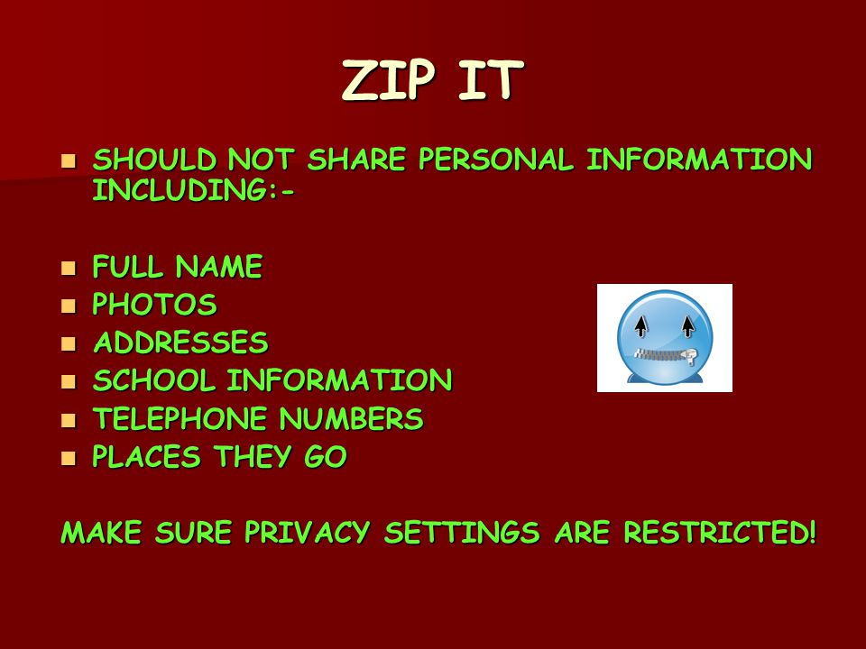 ZIP IT SHOULD NOT SHARE PERSONAL INFORMATION INCLUDING:- SHOULD NOT SHARE PERSONAL INFORMATION INCLUDING:- FULL NAME FULL NAME PHOTOS PHOTOS ADDRESSES ADDRESSES SCHOOL INFORMATION SCHOOL INFORMATION TELEPHONE NUMBERS TELEPHONE NUMBERS PLACES THEY GO PLACES THEY GO MAKE SURE PRIVACY SETTINGS ARE RESTRICTED!
