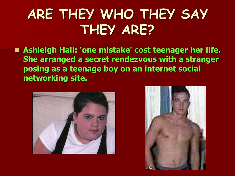 ARE THEY WHO THEY SAY THEY ARE. Ashleigh Hall: one mistake cost teenager her life.