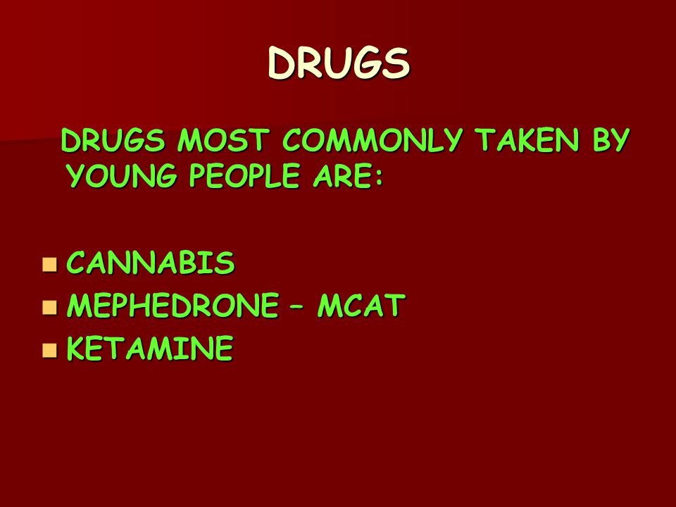 DRUGS DRUGS MOST COMMONLY TAKEN BY YOUNG PEOPLE ARE: DRUGS MOST COMMONLY TAKEN BY YOUNG PEOPLE ARE: CANNABIS CANNABIS MEPHEDRONE – MCAT MEPHEDRONE – MCAT KETAMINE KETAMINE