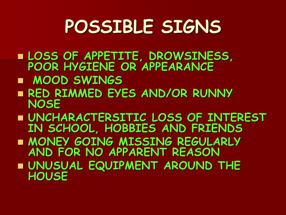 POSSIBLE SIGNS LOSS OF APPETITE, DROWSINESS, POOR HYGIENE OR APPEARANCE LOSS OF APPETITE, DROWSINESS, POOR HYGIENE OR APPEARANCE MOOD SWINGS MOOD SWINGS RED RIMMED EYES AND/OR RUNNY NOSE RED RIMMED EYES AND/OR RUNNY NOSE UNCHARACTERSITIC LOSS OF INTEREST IN SCHOOL, HOBBIES AND FRIENDS UNCHARACTERSITIC LOSS OF INTEREST IN SCHOOL, HOBBIES AND FRIENDS MONEY GOING MISSING REGULARLY AND FOR NO APPARENT REASON MONEY GOING MISSING REGULARLY AND FOR NO APPARENT REASON UNUSUAL EQUIPMENT AROUND THE HOUSE UNUSUAL EQUIPMENT AROUND THE HOUSE