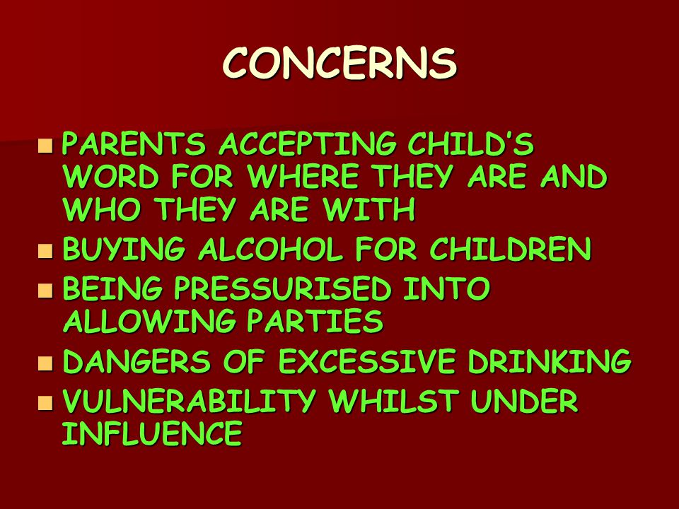 CONCERNS PARENTS ACCEPTING CHILD'S WORD FOR WHERE THEY ARE AND WHO THEY ARE WITH PARENTS ACCEPTING CHILD'S WORD FOR WHERE THEY ARE AND WHO THEY ARE WITH BUYING ALCOHOL FOR CHILDREN BUYING ALCOHOL FOR CHILDREN BEING PRESSURISED INTO ALLOWING PARTIES BEING PRESSURISED INTO ALLOWING PARTIES DANGERS OF EXCESSIVE DRINKING DANGERS OF EXCESSIVE DRINKING VULNERABILITY WHILST UNDER INFLUENCE VULNERABILITY WHILST UNDER INFLUENCE