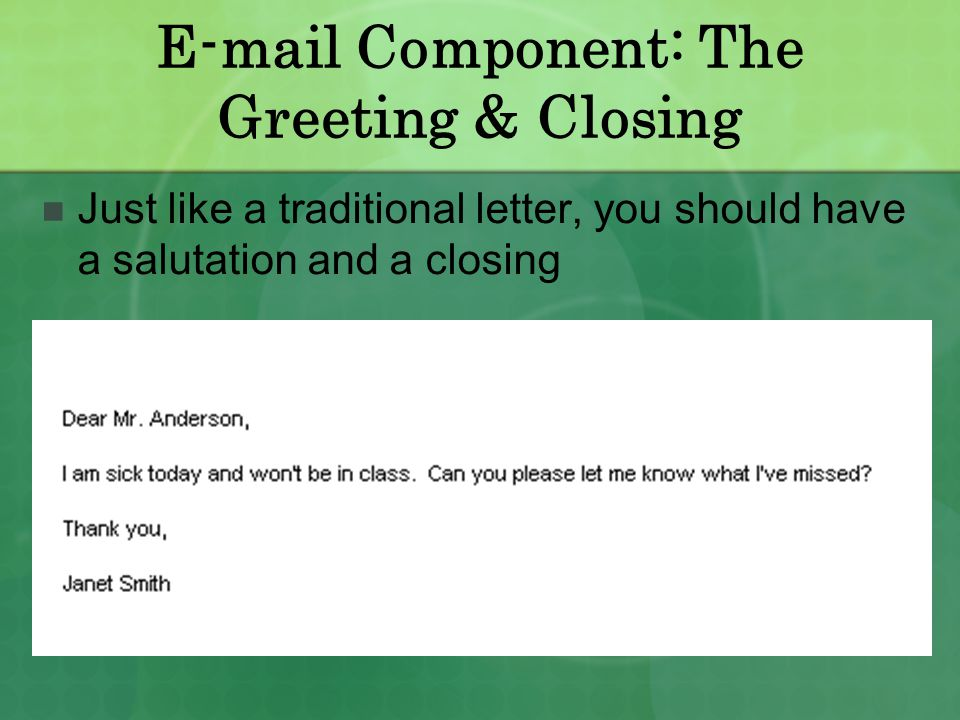 E-mail Component: The Greeting & Closing Just like a traditional letter, you should have a salutation and a closing