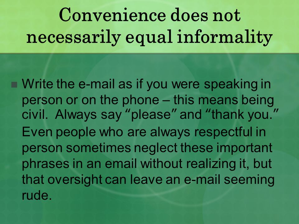 Convenience does not necessarily equal informality Write the e-mail as if you were speaking in person or on the phone – this means being civil.