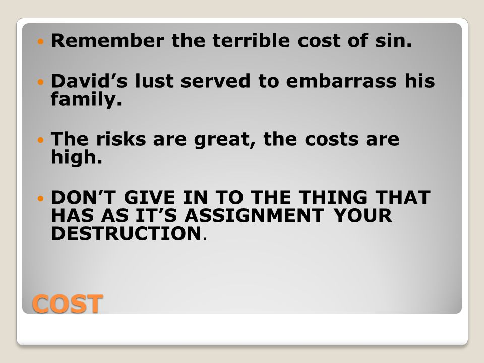 COST Remember the terrible cost of sin. David's lust served to embarrass his family.