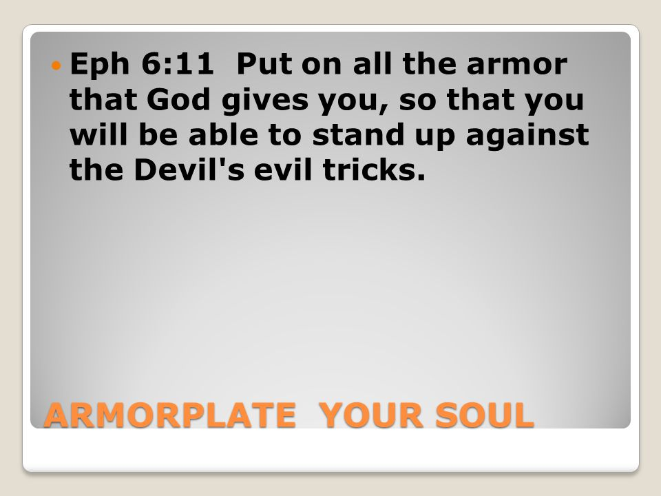 ARMORPLATE YOUR SOUL Eph 6:11 Put on all the armor that God gives you, so that you will be able to stand up against the Devil s evil tricks.