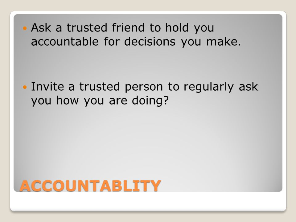 ACCOUNTABLITY Ask a trusted friend to hold you accountable for decisions you make.