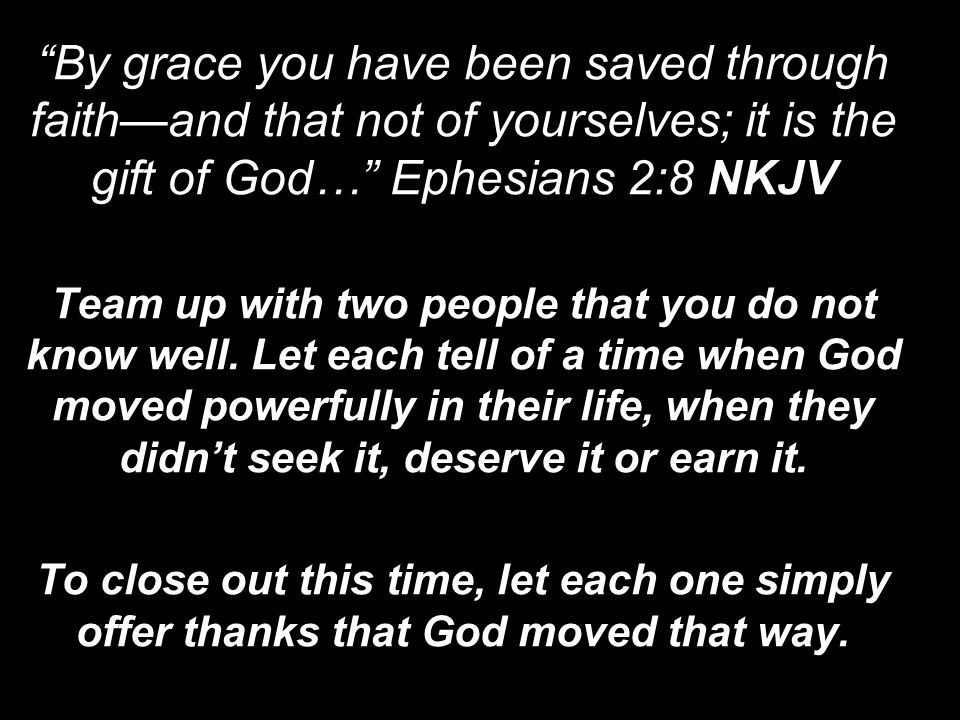 By grace you have been saved through faith—and that not of yourselves; it is the gift of God… Ephesians 2:8 NKJV Team up with two people that you do not know well.
