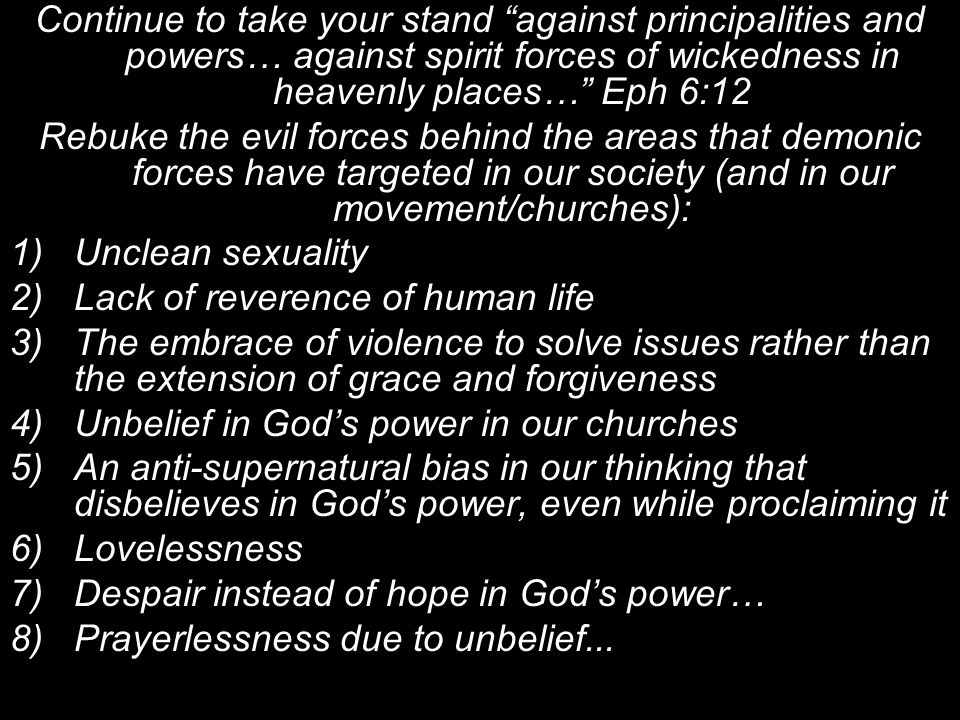 Continue to take your stand against principalities and powers… against spirit forces of wickedness in heavenly places… Eph 6:12 Rebuke the evil forces behind the areas that demonic forces have targeted in our society (and in our movement/churches): 1)Unclean sexuality 2)Lack of reverence of human life 3)The embrace of violence to solve issues rather than the extension of grace and forgiveness 4)Unbelief in God's power in our churches 5)An anti-supernatural bias in our thinking that disbelieves in God's power, even while proclaiming it 6)Lovelessness 7)Despair instead of hope in God's power… 8)Prayerlessness due to unbelief...