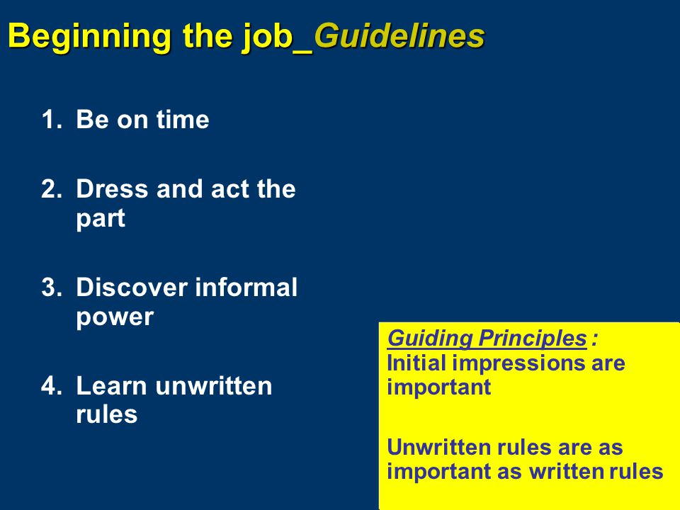 Beginning the job_Guidelines 1.Be on time 2.Dress and act the part 3.Discover informal power 4.Learn unwritten rules Guiding Principles: Initial impressions are important Unwritten rules are as important as written rules