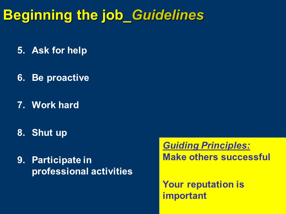 Beginning the job_Guidelines 5.Ask for help 6.Be proactive 7.Work hard 8.Shut up 9.Participate in professional activities Guiding Principles: Make others successful Your reputation is important