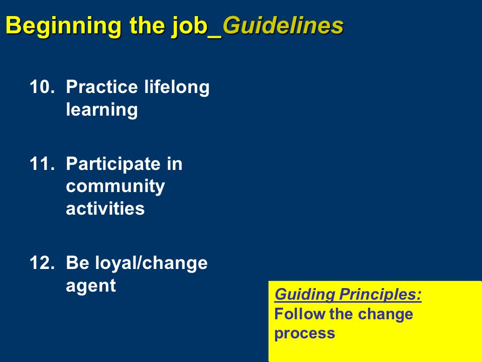 Beginning the job_Guidelines 10.Practice lifelong learning 11.Participate in community activities 12.Be loyal/change agent Guiding Principles: Follow the change process