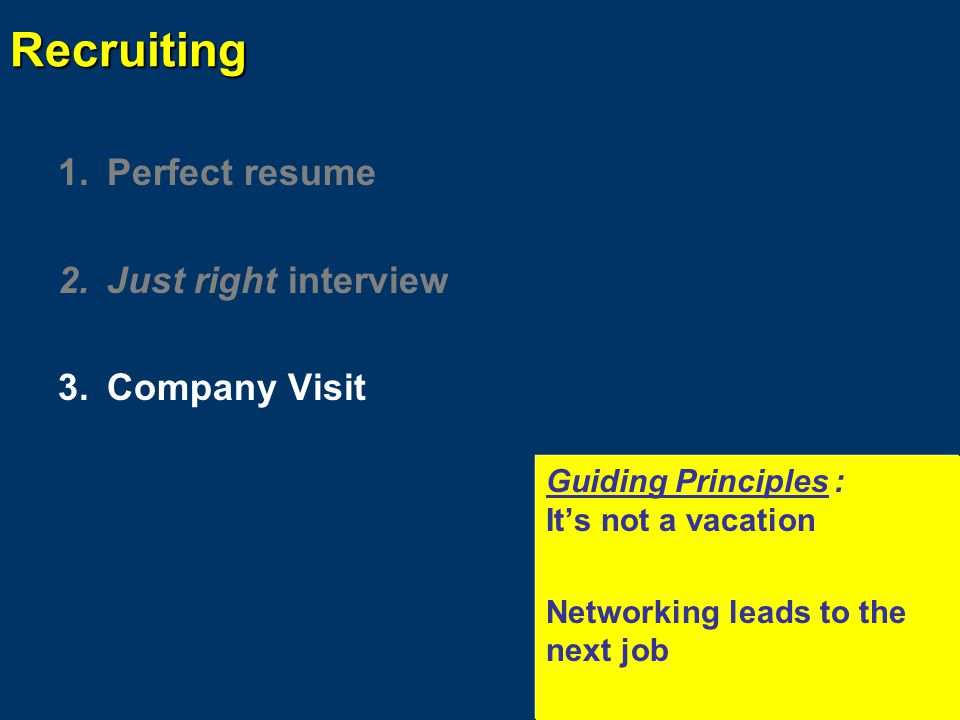 Recruiting 1.Perfect resume 2.Just right interview 3.Company Visit 4.The letter arrives Guiding Principles: Don't quit before the race is over