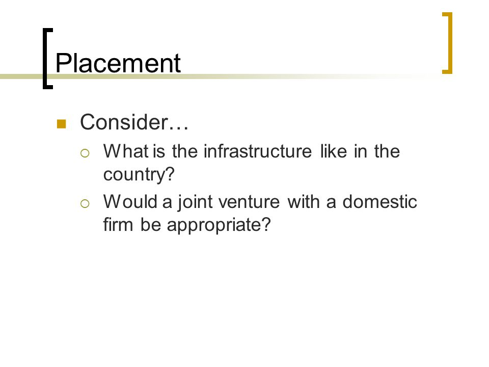 Placement Consider…  What is the infrastructure like in the country?  Would a joint venture with a domestic firm be appropriate?