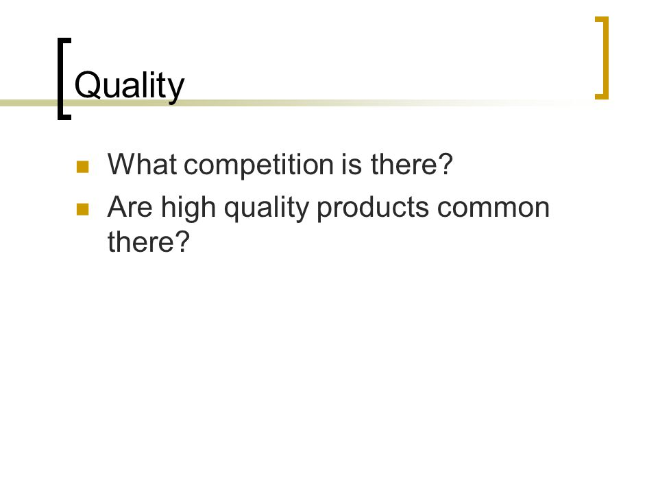 Quality What competition is there? Are high quality products common there?