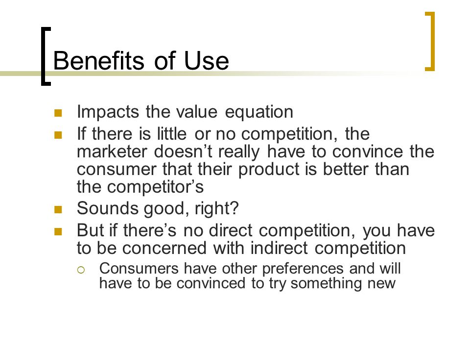 Benefits of Use Impacts the value equation If there is little or no competition, the marketer doesn't really have to convince the consumer that their product is better than the competitor's Sounds good, right.