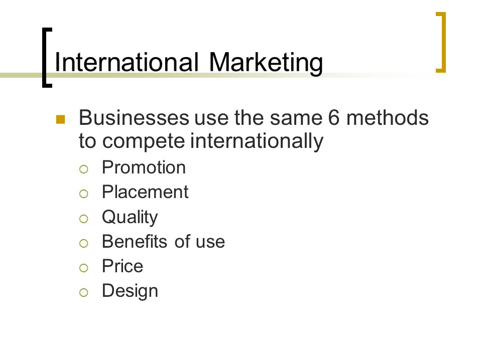 International Marketing Businesses use the same 6 methods to compete internationally  Promotion  Placement  Quality  Benefits of use  Price  Des