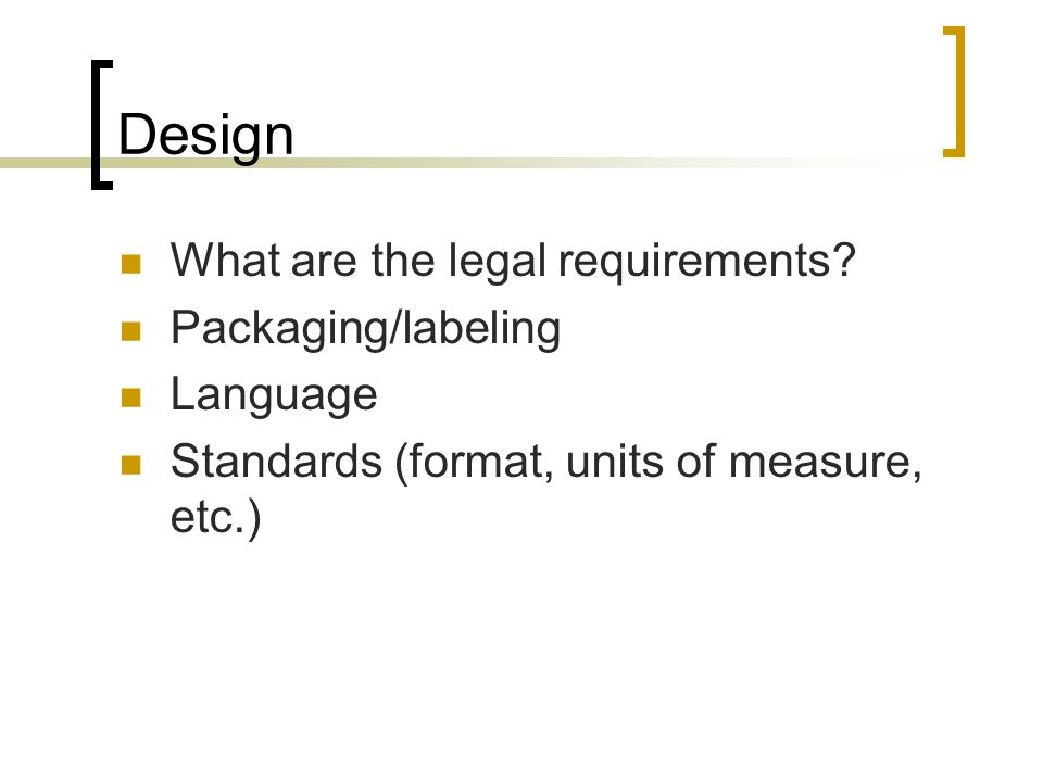 Design What are the legal requirements? Packaging/labeling Language Standards (format, units of measure, etc.)