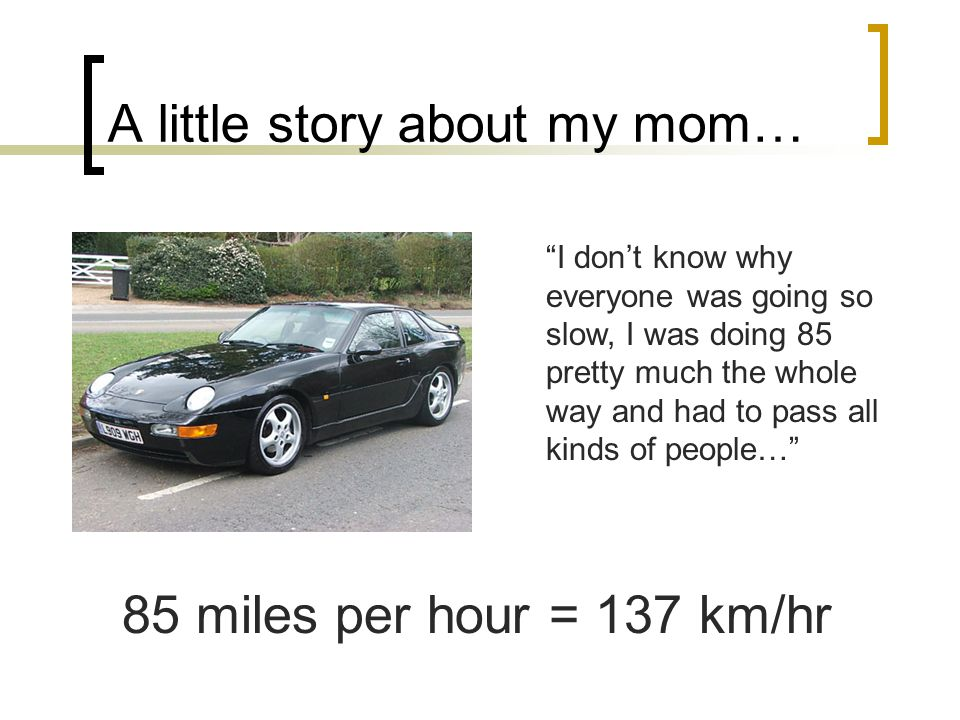 "A little story about my mom… ""I don't know why everyone was going so slow, I was doing 85 pretty much the whole way and had to pass all kinds of peopl"