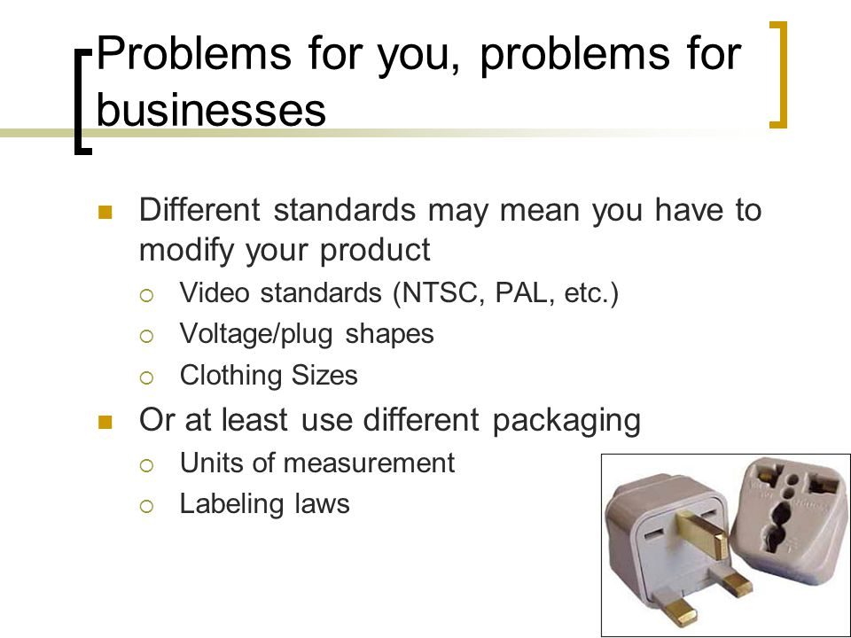 Problems for you, problems for businesses Different standards may mean you have to modify your product  Video standards (NTSC, PAL, etc.)  Voltage/plug shapes  Clothing Sizes Or at least use different packaging  Units of measurement  Labeling laws