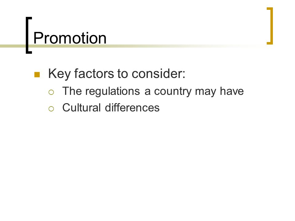 Promotion Key factors to consider:  The regulations a country may have  Cultural differences