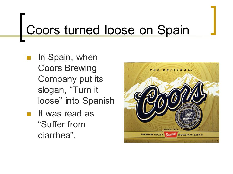 "Coors turned loose on Spain In Spain, when Coors Brewing Company put its slogan, ""Turn it loose"" into Spanish It was read as ""Suffer from diarrhea""."