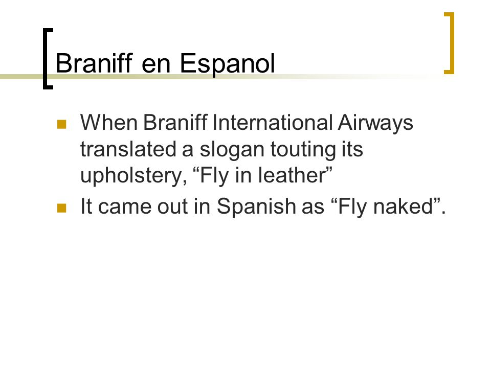 "Braniff en Espanol When Braniff International Airways translated a slogan touting its upholstery, ""Fly in leather"" It came out in Spanish as ""Fly nake"