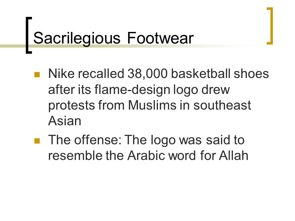 Sacrilegious Footwear Nike recalled 38,000 basketball shoes after its flame-design logo drew protests from Muslims in southeast Asian The offense: The logo was said to resemble the Arabic word for Allah