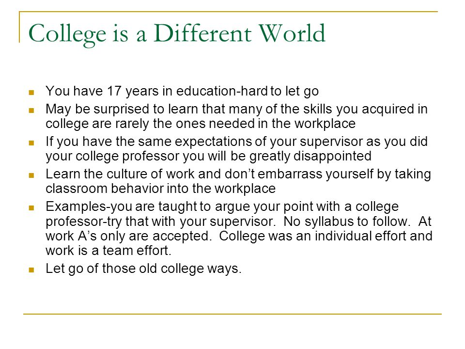 College is a Different World You have 17 years in education-hard to let go May be surprised to learn that many of the skills you acquired in college a