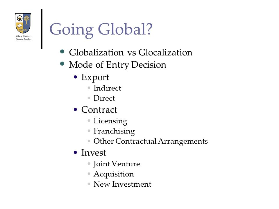 Going Global? Globalization vs Glocalization Mode of Entry Decision Export Indirect Direct Contract Licensing Franchising Other Contractual Arrangemen