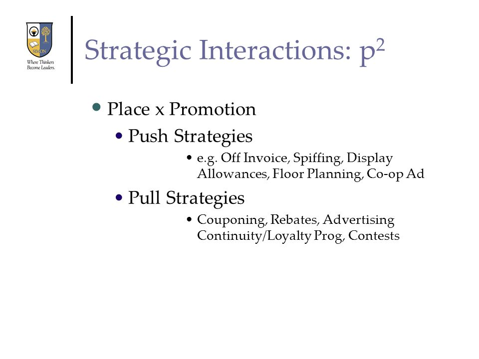 Strategic Interactions: p 2 Place x Promotion Push Strategies e.g. Off Invoice, Spiffing, Display Allowances, Floor Planning, Co-op Ad Pull Strategies