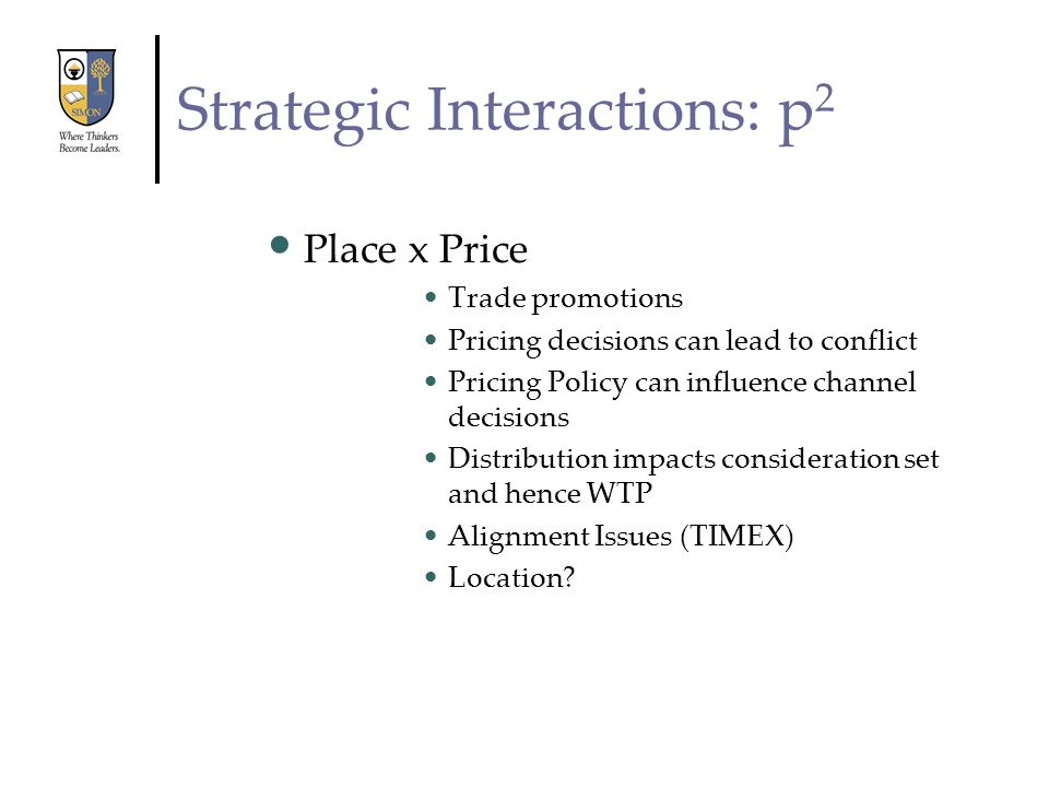 Strategic Interactions: p 2 Place x Price Trade promotions Pricing decisions can lead to conflict Pricing Policy can influence channel decisions Distr